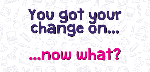 You got your change on ... now what?